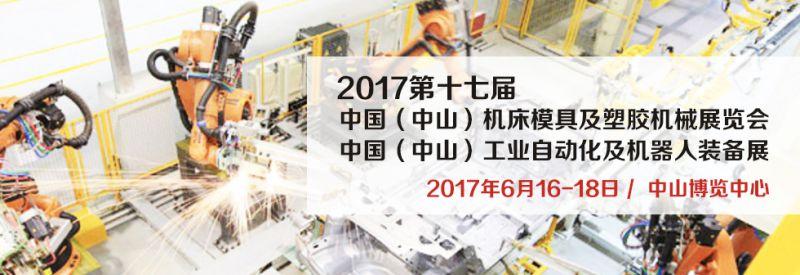 2017第十七届中国(中山)机床模具及塑胶机械展览会 2017第三届中国(中山)工业自动化及机器人装备展览会